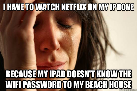 I have to watch Netflix on my iphone because my ipad doesn't know the wifi password to my beach house - I have to watch Netflix on my iphone because my ipad doesn't know the wifi password to my beach house  First World Problems