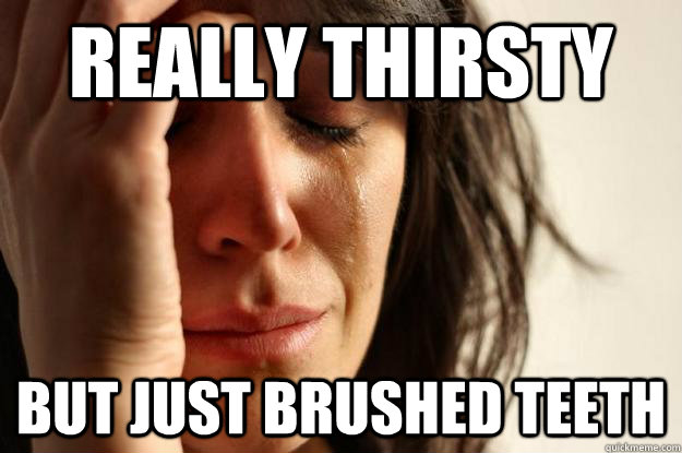 Really thirsty but just brushed teeth - Really thirsty but just brushed teeth  First World Problems