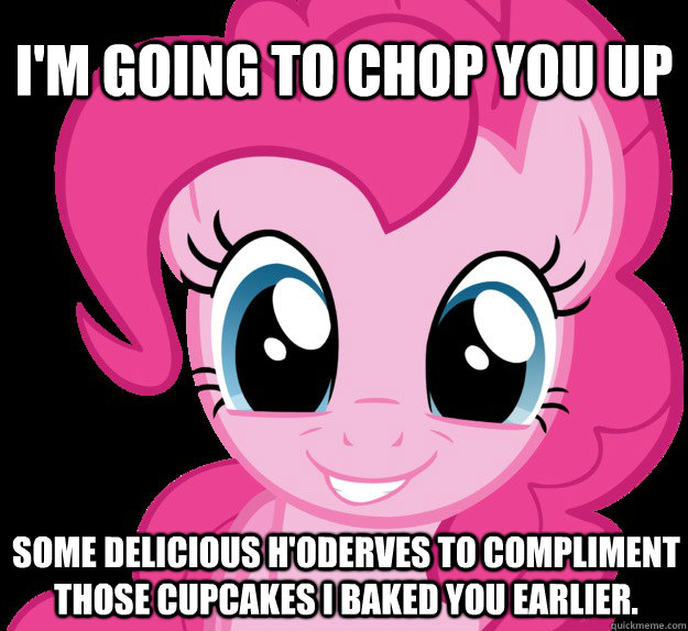 I'm going to chop you up some delicious H'oderves to compliment those cupcakes I baked you earlier.