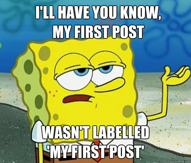 I'll have you know,  My first pOst wasn't labelled 'my first post' - I'll have you know,  My first pOst wasn't labelled 'my first post'  Misc