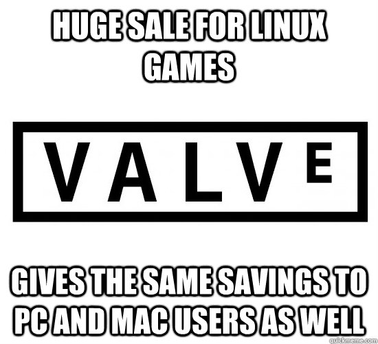 Huge sale for Linux games gives the same savings to PC and Mac users as well - Huge sale for Linux games gives the same savings to PC and Mac users as well  Good Guy Valve