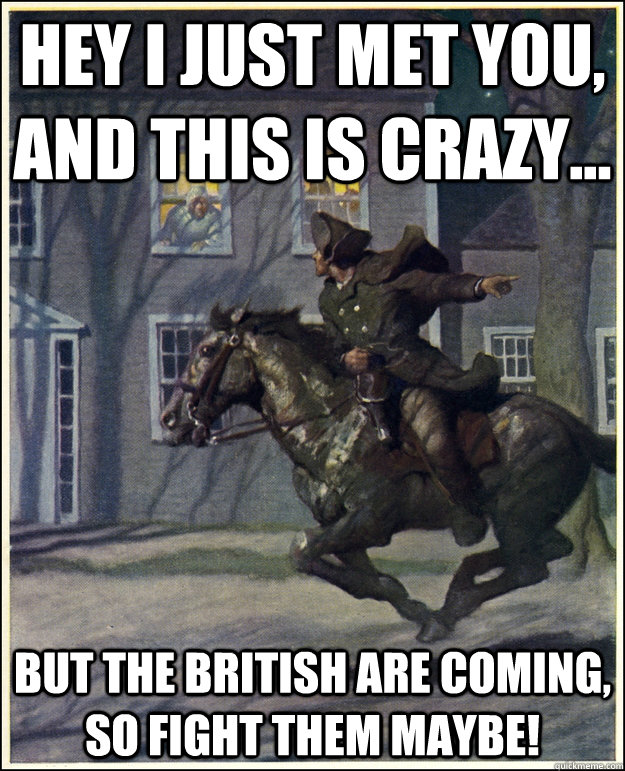 Hey I just met you, and this is crazy... But the British are coming, so fight them maybe!
