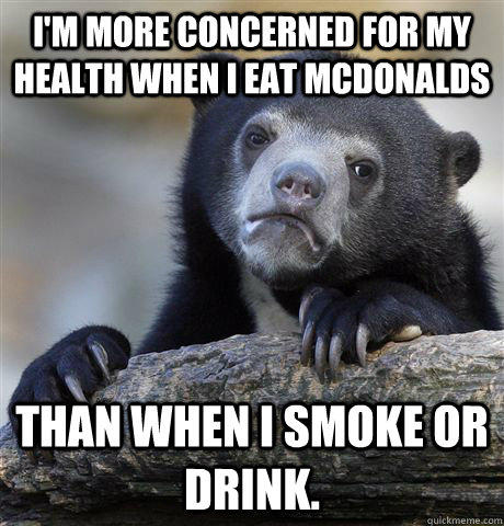I'm more concerned for my health when i eat mcdonalds than when i smoke or drink. - I'm more concerned for my health when i eat mcdonalds than when i smoke or drink.  Confession Bear