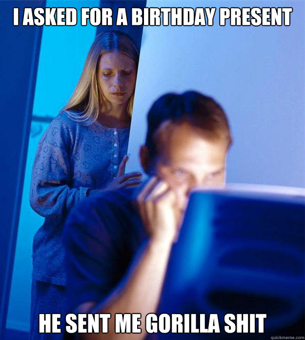 I asked for a birthday present He sent me Gorilla Shit - I asked for a birthday present He sent me Gorilla Shit  Redditors Wife