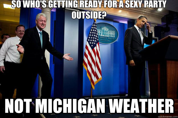 So who's getting ready for a sexy party outside? Not Michigan Weather - So who's getting ready for a sexy party outside? Not Michigan Weather  Inappropriate Timing Bill Clinton