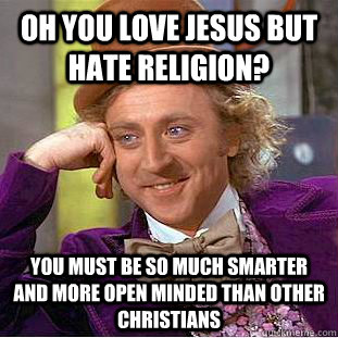 oh you love jesus but hate religion? you must be so much smarter and more open minded than other christians - oh you love jesus but hate religion? you must be so much smarter and more open minded than other christians  Creepy Wonka