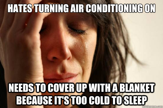 hates turning air conditioning on needs to cover up with a blanket because it's too cold to sleep - hates turning air conditioning on needs to cover up with a blanket because it's too cold to sleep  First World Problems