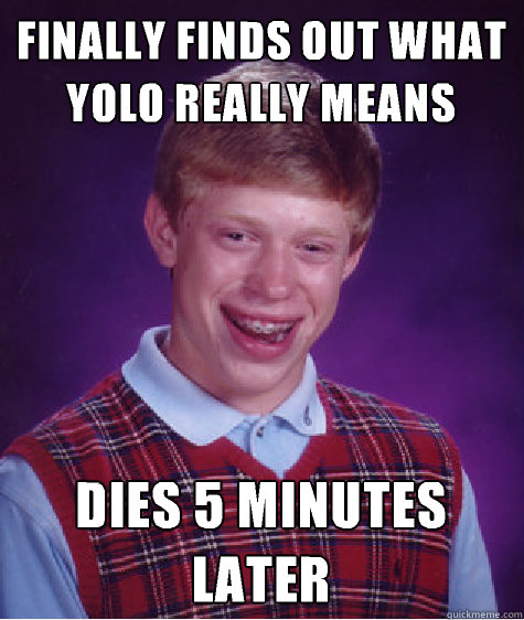Finally finds out what yolo really means Dies 5 minutes later  - Finally finds out what yolo really means Dies 5 minutes later   Bad Luck Brian