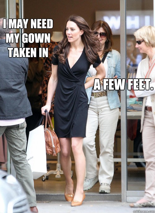 I may need my gown taken in a few feet.  Kate Middleton