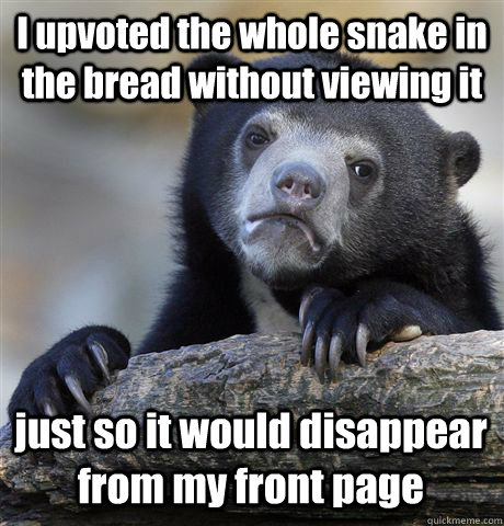 I upvoted the whole snake in the bread without viewing it just so it would disappear from my front page - I upvoted the whole snake in the bread without viewing it just so it would disappear from my front page  Confession Bear