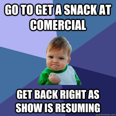 go to get a snack at comercial get back right as show is resuming - go to get a snack at comercial get back right as show is resuming  Success Kid