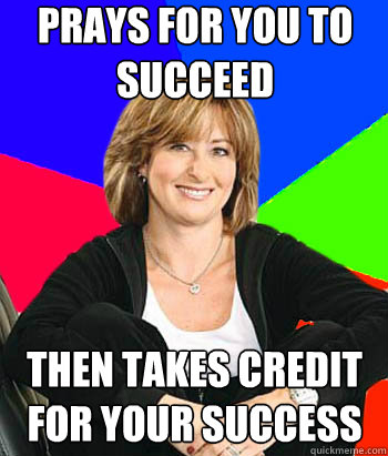 prays for you to succeed  then takes credit for your success - prays for you to succeed  then takes credit for your success  Sheltering Suburban Mom