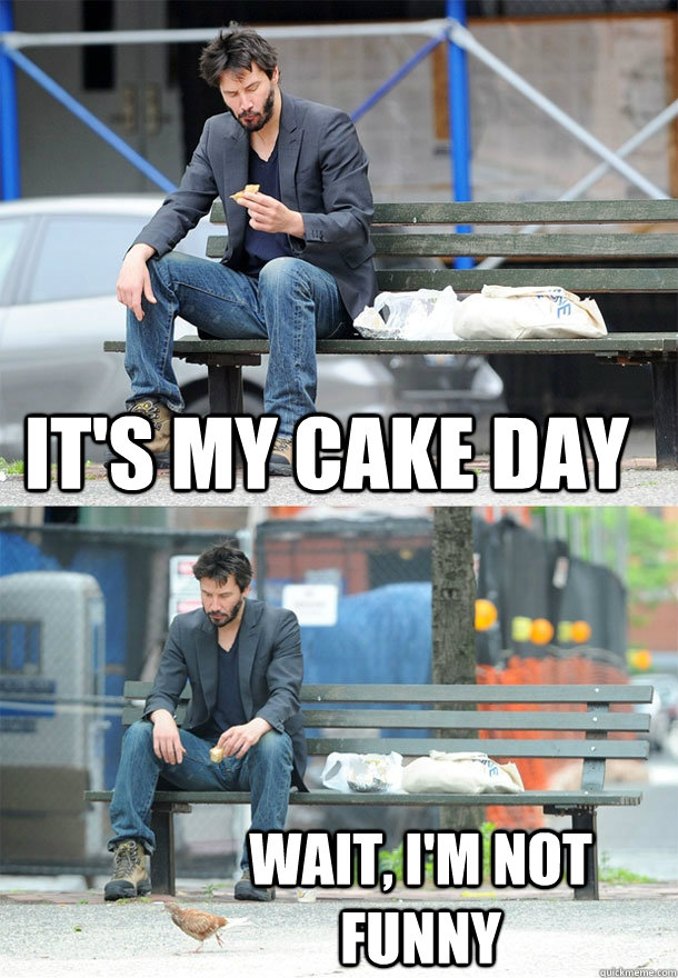 it's my cake day wait, I'm not funny - it's my cake day wait, I'm not funny  Sad Keanu