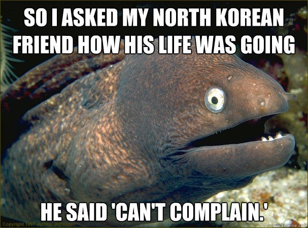 So I asked my North Korean friend how his life was going He said 'Can't Complain.' - So I asked my North Korean friend how his life was going He said 'Can't Complain.'  Bad Joke Eel