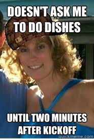 Doesn't ask me to do dishes Until two minutes after kickoff