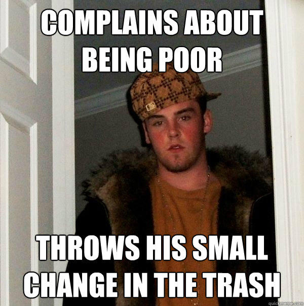 complains about being poor throws his small change in the trash - complains about being poor throws his small change in the trash  Scumbag Steve