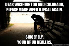 Dear Washington and Colorado, please make weed illegal again.  Sincerely,  Your drug dealers.  - Dear Washington and Colorado, please make weed illegal again.  Sincerely,  Your drug dealers.   Depressed Dealer