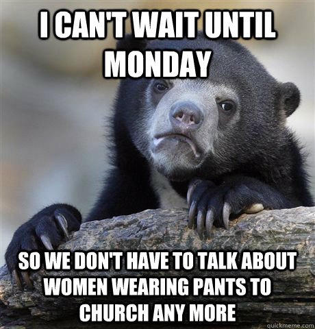 I can't wait until Monday So we don't have to talk about women wearing pants to church any more - I can't wait until Monday So we don't have to talk about women wearing pants to church any more  Confession Bear