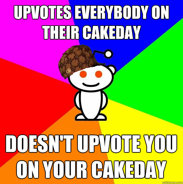 Upvotes everybody on their cakeday Doesn't upvote you on your cakeday - Upvotes everybody on their cakeday Doesn't upvote you on your cakeday  Scumbag Redditor