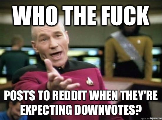 Who the fuck posts to reddit when they're expecting downvotes? - Who the fuck posts to reddit when they're expecting downvotes?  Annoyed Picard HD