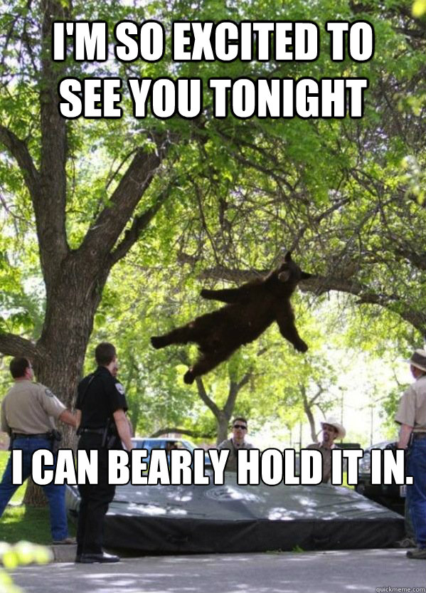 I'm so excited to see you tonight I can bearly hold it in.
