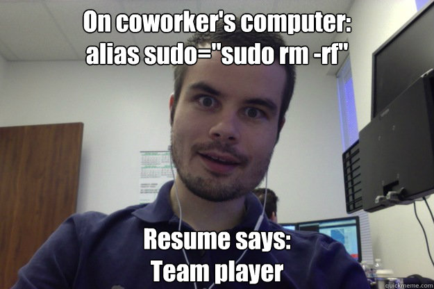On coworker's computer: alias sudo=
