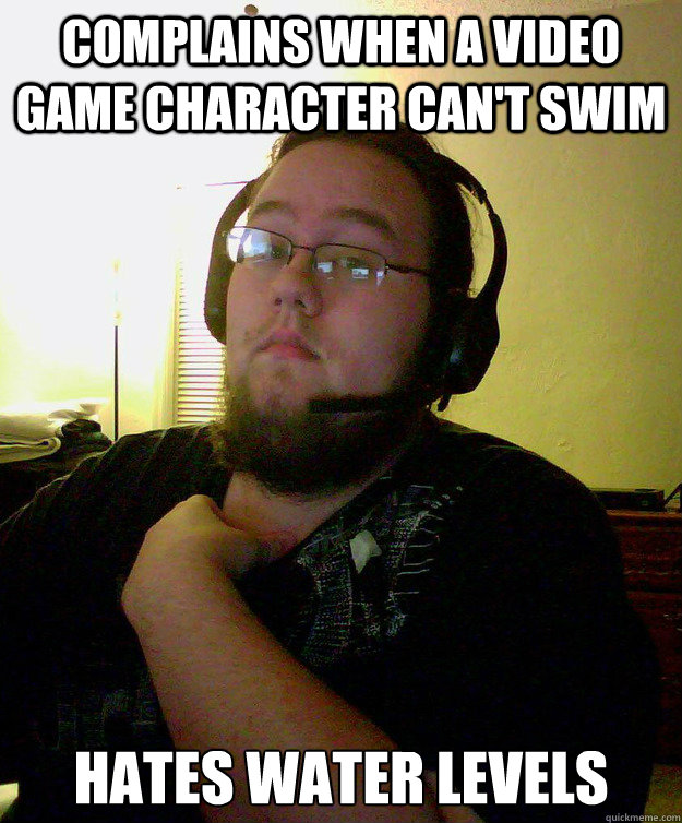 Complains when a video game character can't swim HATES WATER LEVELS
