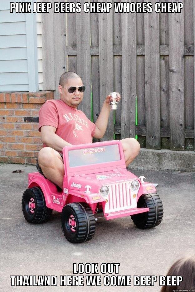 PINK JEEP BEERS CHEAP WHORES CHEAP LOOK OUT THAILAND HERE WE COME BEEP BEEP drunk dad