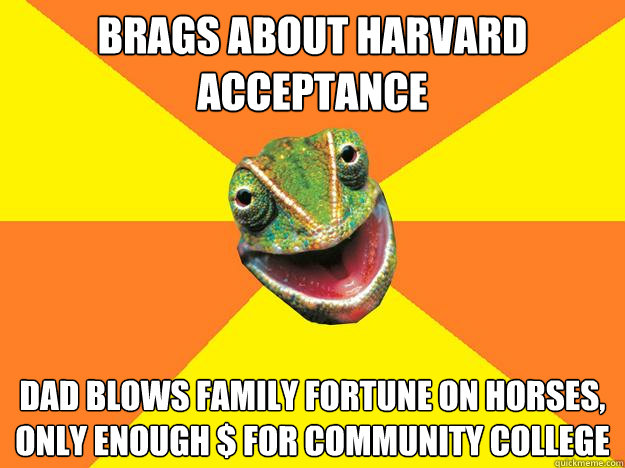 Brags about harvard acceptance Dad blows family fortune on horses, only enough $ for community college - Brags about harvard acceptance Dad blows family fortune on horses, only enough $ for community college  Karma Chameleon