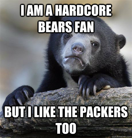 I am a hardcore bears fan but i like the packers too - I am a hardcore bears fan but i like the packers too  Confession Bear