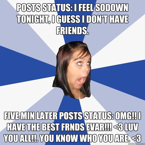 Posts status: I feel sodown tonight, I guess I don't have friends. five min later posts status: Omg!! I have the best frnds EVAR!!! <3 Luv you all!!. You know who you are. <3 - Posts status: I feel sodown tonight, I guess I don't have friends. five min later posts status: Omg!! I have the best frnds EVAR!!! <3 Luv you all!!. You know who you are. <3  Annoying Facebook Girl