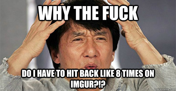 Why the fuck do i have to hit back like 8 times on imgur?!? - Why the fuck do i have to hit back like 8 times on imgur?!?  Confused Jackie Chan