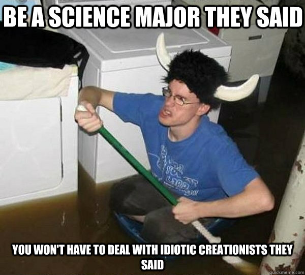 Be a science major they said you won't have to deal with idiotic creationists they said - Be a science major they said you won't have to deal with idiotic creationists they said  They said