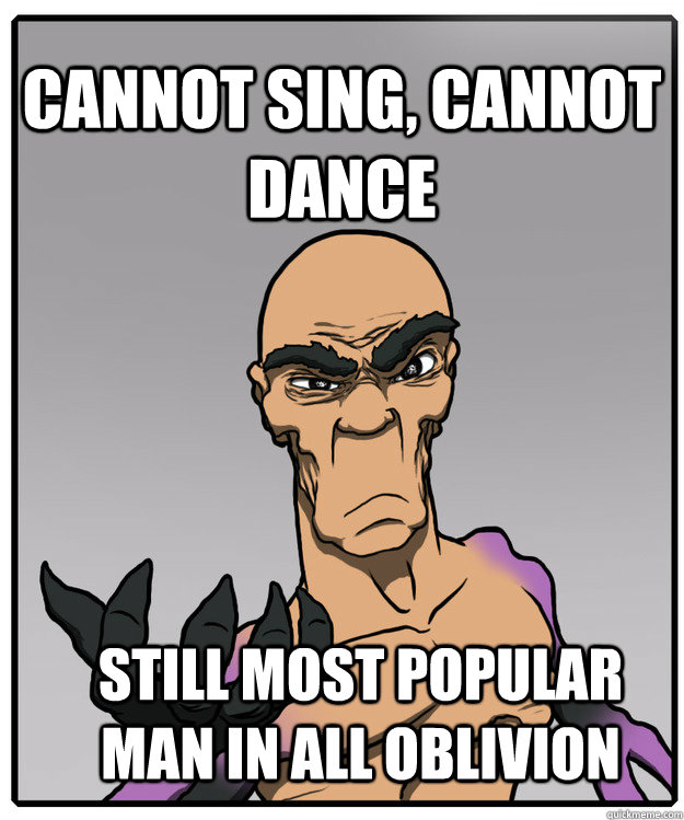 Cannot Sing, cannot dance Still most popular man in all oblivion