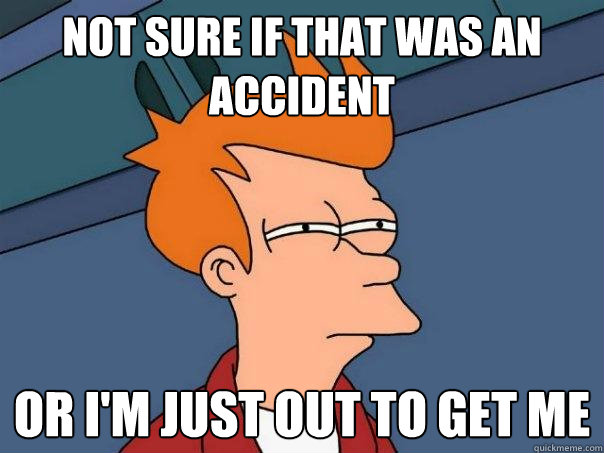 not sure if that was an accident or i'm just out to get me - not sure if that was an accident or i'm just out to get me  Futurama Fry