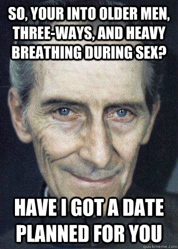 So, your into older men, three-ways, and heavy breathing during sex? Have I got a date planned for you - So, your into older men, three-ways, and heavy breathing during sex? Have I got a date planned for you  Governor Tarkin Says