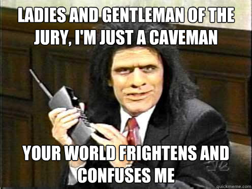 ladies and gentleman of the jury, i'm just a caveman your world frightens and confuses me