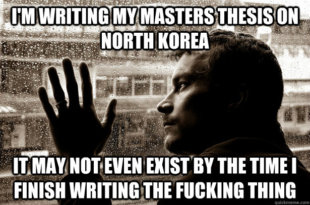 I'm writing my Masters thesis on North Korea it may not even exist by the time I finish writing the fucking thing