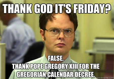 Thank God it's friday? False. Thank Pope Gregory XIII for the Gregorian Calendar decree. - Thank God it's friday? False. Thank Pope Gregory XIII for the Gregorian Calendar decree.  Schrute