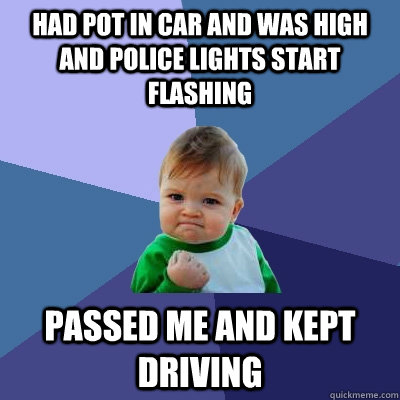 Had pot in car and was high and police lights start flashing passed me and kept driving - Had pot in car and was high and police lights start flashing passed me and kept driving  Success Kid