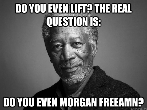 Do you even lift? The real question is: Do you even Morgan freeamn?