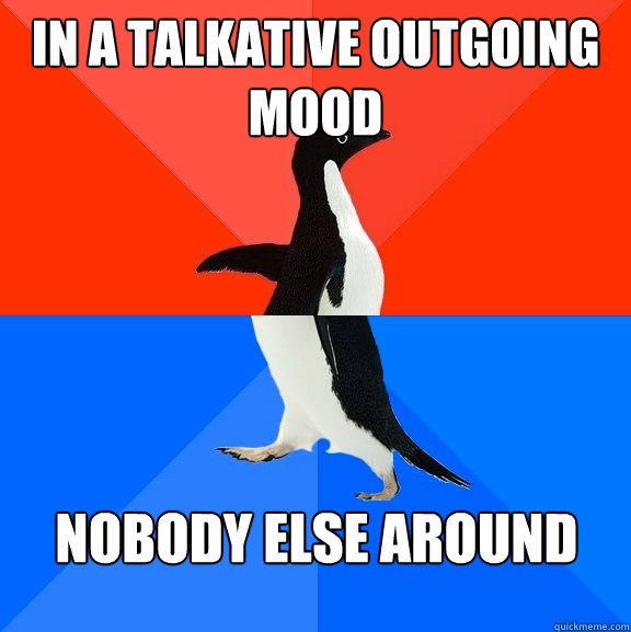 In a talkative outgoing mood nobody else around - In a talkative outgoing mood nobody else around  Socially Awesome Awkward Penguin