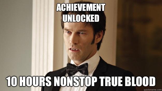 Achievement  unlocked 10 hours nonstop true blood  - Achievement  unlocked 10 hours nonstop true blood   True Blood