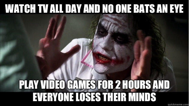 Watch TV all day and no one bats an eye play video games for 2 hours and everyone loses their minds - Watch TV all day and no one bats an eye play video games for 2 hours and everyone loses their minds  Joker Mind Loss
