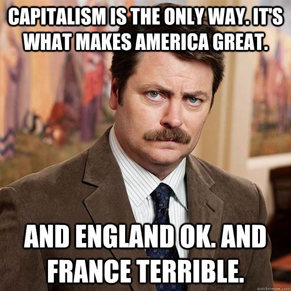 Capitalism is the only way. It's what makes america great. And England Ok. And France terrible. - Capitalism is the only way. It's what makes america great. And England Ok. And France terrible.  Advice Ron Swanson