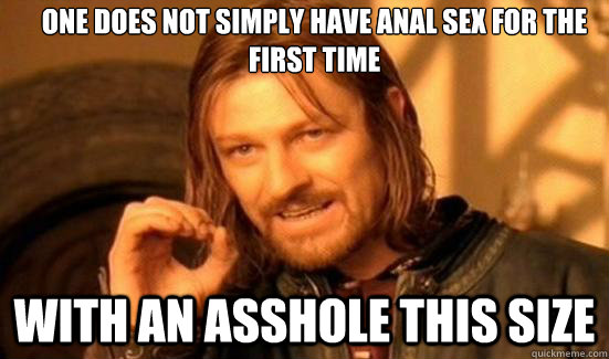 One Does Not Simply have anal sex for the first time with an asshole this size - One Does Not Simply have anal sex for the first time with an asshole this size  Boromir