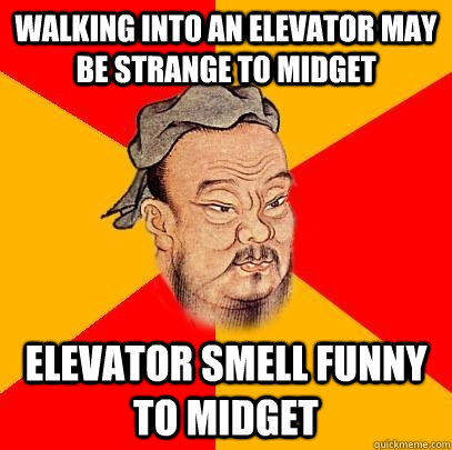 Walking into an elevator may be strange to midget  Elevator smell funny to midget - Walking into an elevator may be strange to midget  Elevator smell funny to midget  Confucius says