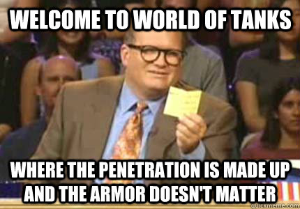 Welcome to World of Tanks Where the penetration is made up and the armor doesn't matter - Welcome to World of Tanks Where the penetration is made up and the armor doesn't matter  Misc