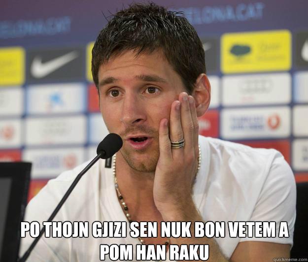 po thojn gjizi sen nuk bon vetem a pom han raku    - po thojn gjizi sen nuk bon vetem a pom han raku     Messi