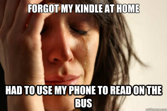 forgot my kindle at home had to use my phone to read on the bus - forgot my kindle at home had to use my phone to read on the bus  First World Problems